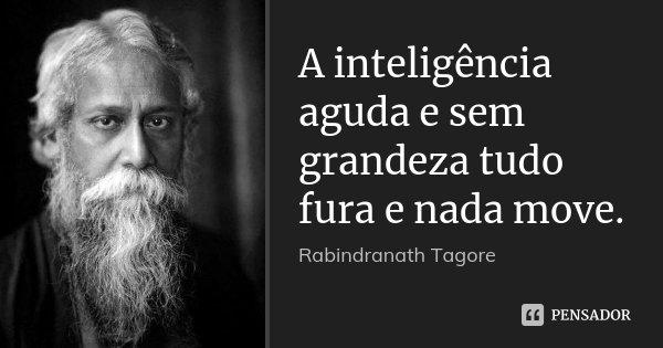 A inteligência aguda e sem grandeza tudo fura e nada move.... Frase de Rabindranath Tagore.
