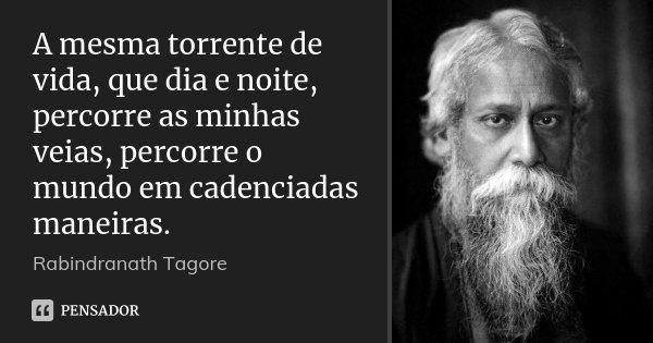 A mesma torrente de vida, que dia e noite, percorre as minhas veias, percorre o mundo em cadenciadas maneiras.... Frase de Rabindranath Tagore.