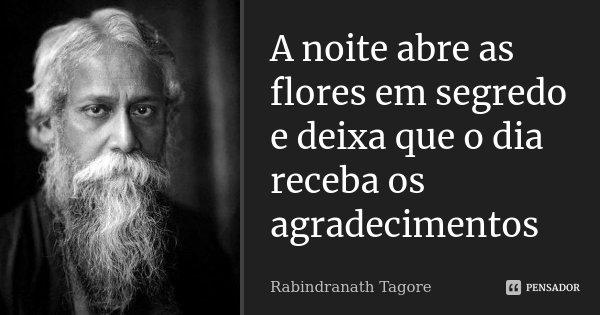 A noite abre as flores em segredo e deixa que o dia receba os agradecimentos... Frase de Rabindranath Tagore.