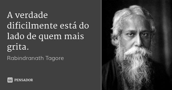 A verdade dificilmente está do lado de quem mais grita.... Frase de Rabindranath Tagore.