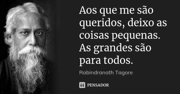 Aos que me são queridos, deixo as coisas pequenas. As grandes são para todos.... Frase de Rabindranath Tagore.