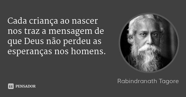 Cada criança ao nascer nos traz a mensagem de que Deus não perdeu as esperanças nos homens.... Frase de Rabindranath Tagore.