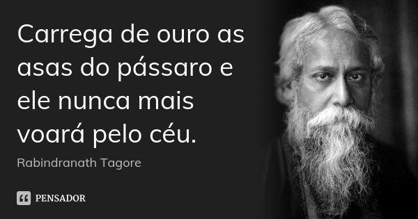 Carrega de ouro as asas do pássaro e ele nunca mais voará pelo céu.... Frase de Rabindranath Tagore.