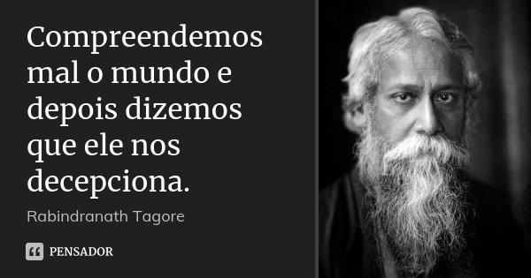 Compreendemos mal o mundo e depois dizemos que ele nos decepciona.... Frase de Rabindranath Tagore.