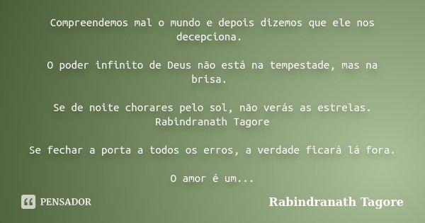 Compreendemos mal o mundo e depois dizemos que ele nos decepciona. O poder infinito de Deus não está na tempestade, mas na brisa. Se de noite chorares pelo sol,... Frase de Rabindranath Tagore.