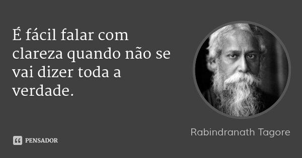 É fácil falar com clareza quando não se vai dizer toda a verdade.... Frase de Rabindranath Tagore.