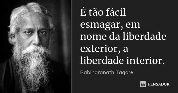 É tão fácil esmagar, em nome da liberdade exterior, a liberdade interior.... Frase de Rabindranath Tagore.
