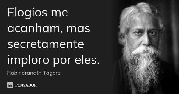 Elogios me acanham, mas secretamente imploro por eles.... Frase de Rabindranath Tagore.