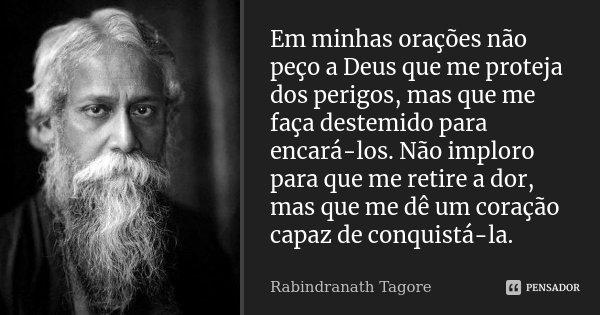 Em minhas orações não peço a Deus que me proteja dos perigos, mas que me faça destemido para encará-los. Não imploro para que me retire a dor, mas que me dê um ... Frase de Rabindranath Tagore.