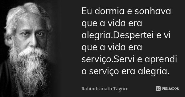 Eu dormia e sonhava que a vida era alegria.Despertei e vi que a vida era serviço.Servi e aprendi o serviço era alegria.... Frase de Rabindranath Tagore.