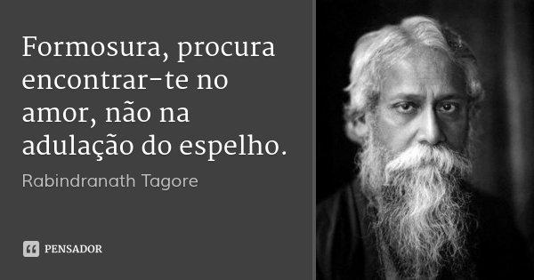 Formosura, procura encontrar-te no amor, não na adulação do espelho.... Frase de Rabindranath Tagore.