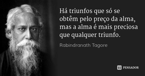 Há triunfos que só se obtêm pelo preço da alma, mas a alma é mais preciosa que qualquer triunfo.... Frase de Rabindranath Tagore.