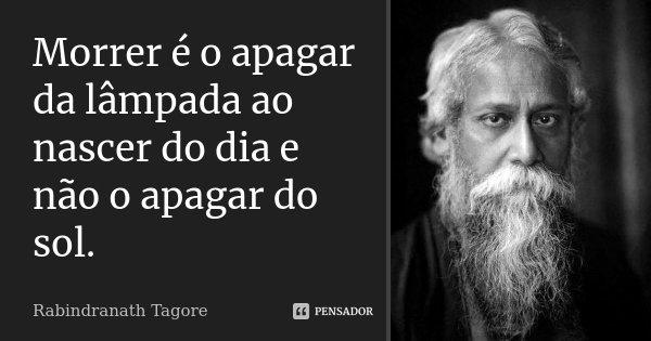Morrer é o apagar da lâmpada ao nascer do dia e não o apagar do sol.... Frase de Rabindranath Tagore.