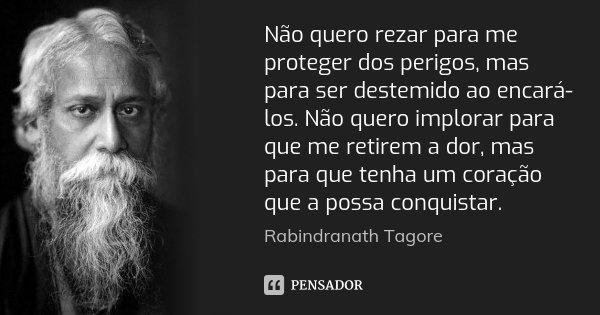 Não quero rezar para me proteger dos perigos, mas para ser destemido ao encará-los. Não quero implorar para que me retirem a dor, mas para que tenha um coração ... Frase de Rabindranath Tagore.