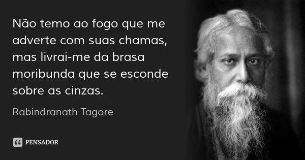 Não temo ao fogo que me adverte com suas chamas, mas livrai-me da brasa moribunda que se esconde sobre as cinzas.... Frase de Rabindranath Tagore.
