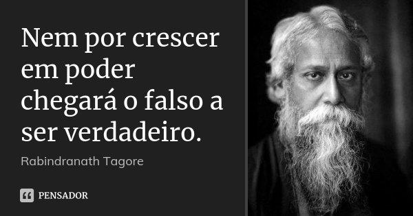 Nem por crescer em poder chegará o falso a ser verdadeiro.... Frase de Rabindranath Tagore.