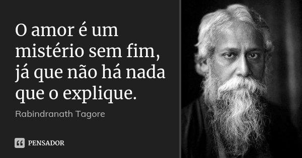O amor é um mistério sem fim, já que não há nada que o explique.... Frase de Rabindranath Tagore.