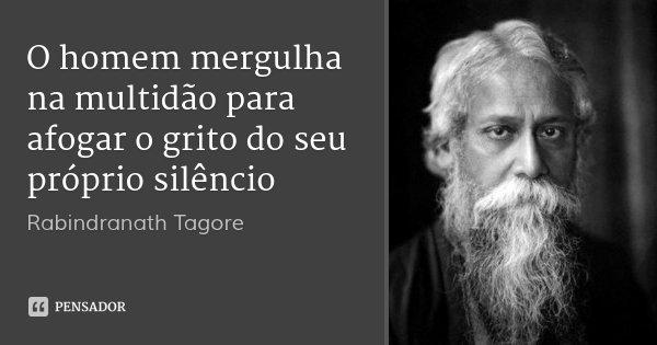 O homem mergulha na multidão para afogar o grito do seu próprio silêncio... Frase de Rabindranath Tagore.