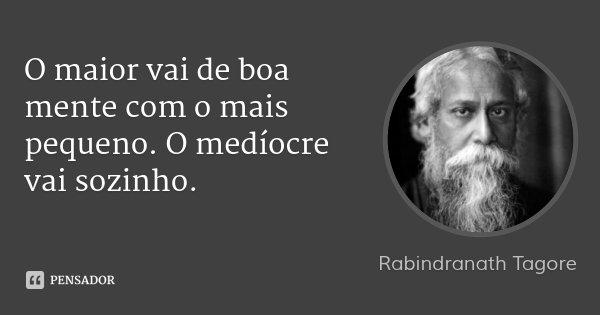 O maior vai de boa mente com o mais pequeno. O medíocre vai sozinho.... Frase de Rabindranath Tagore.