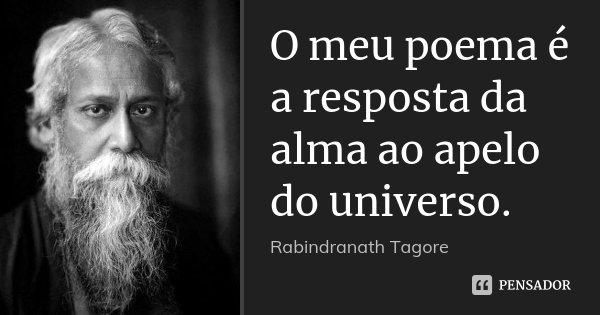 O meu poema é a resposta da alma ao apelo do universo.... Frase de Rabindranath Tagore.