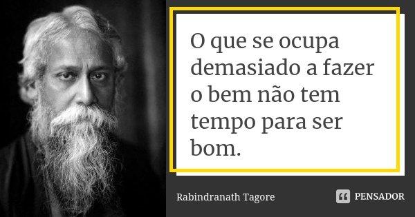 O que se ocupa demasiado a fazer o bem não tem tempo para ser bom.... Frase de Rabindranath Tagore.