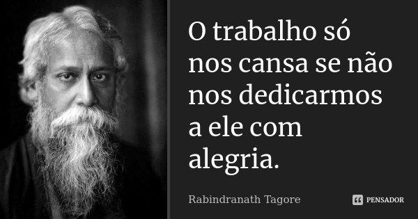 O trabalho só nos cansa se não nos dedicarmos a ele com alegria.... Frase de Rabindranath Tagore.