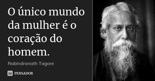 O único mundo da mulher é o coração do homem.... Frase de Rabindranath Tagore.