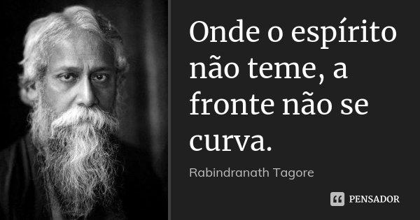 Onde o espírito não teme, a fronte não se curva.... Frase de Rabindranath Tagore.