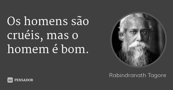 Os homens são cruéis, mas o homem é bom.... Frase de Rabindranath Tagore.