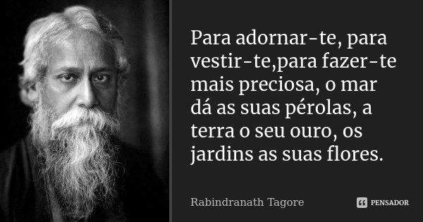 Para adornar-te, para vestir-te,para fazer-te mais preciosa, o mar dá as suas pérolas, a terra o seu ouro, os jardins as suas flores.... Frase de Rabindranath Tagore.