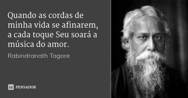 Quando as cordas de minha vida se afinarem, a cada toque Seu soará a música do amor.... Frase de Rabindranath Tagore.