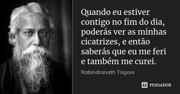 Quando eu estiver contigo no fim do dia, poderás ver as minhas cicatrizes, e então saberás que eu me feri e também me curei.... Frase de Rabindranath Tagore.
