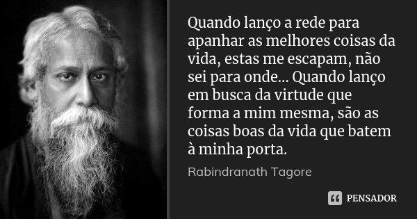 Quando lanço a rede para apanhar as melhores coisas da vida, estas me escapam, não sei para onde... Quando lanço em busca da virtude que forma a mim mesma, são ... Frase de Rabindranath Tagore.