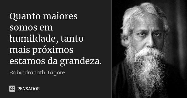 Quanto maiores somos em humildade, tanto mais próximos estamos da grandeza.... Frase de Rabindranath Tagore.