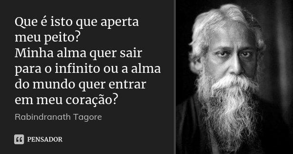 Que é isto que aperta meu peito? Minha alma quer sair para o infinito ou a alma do mundo quer entrar em meu coração?... Frase de Rabindranath Tagore.
