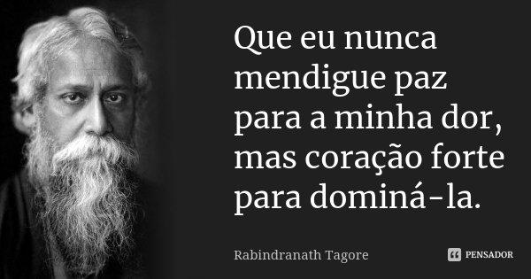 Que eu nunca mendigue paz para a minha dor, mas coração forte para dominá-la.... Frase de Rabindranath Tagore.