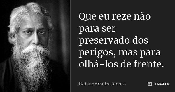 Que eu reze não para ser preservado dos perigos, mas para olhá-los de frente.... Frase de Rabindranath Tagore.
