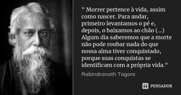 """"""" Morrer pertence à vida, assim como nascer. Para andar, primeiro levantamos o pé e, depois, o baixamos ao chão (...) Algum dia saberemos que a morte não p... Frase de Rabindranath Tagore."""