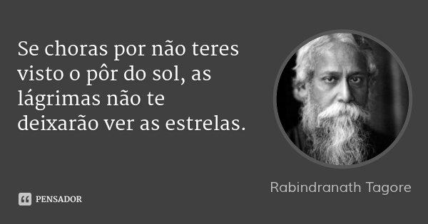 Se choras por não teres visto o pôr do sol, as lágrimas não te deixarão ver as estrelas.... Frase de Rabindranath Tagore.
