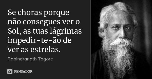 Se choras porque não consegues ver o Sol, as tuas lágrimas impedir-te-ão de ver as estrelas.... Frase de Rabindranath Tagore.