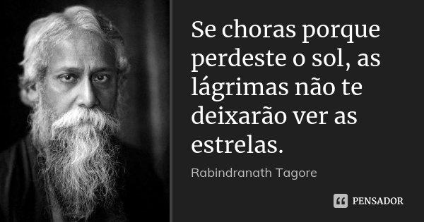 Se choras porque perdeste o sol, as lágrimas não te deixarão ver as estrelas.... Frase de Rabindranath Tagore.