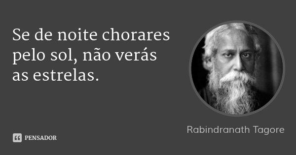 Se de noite chorares pelo sol, não verás as estrelas.... Frase de Rabindranath Tagore.