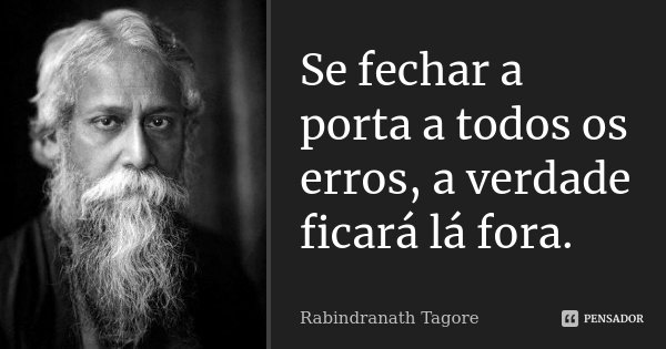 Se fechar a porta a todos os erros, a verdade ficará lá fora.... Frase de Rabindranath Tagore.