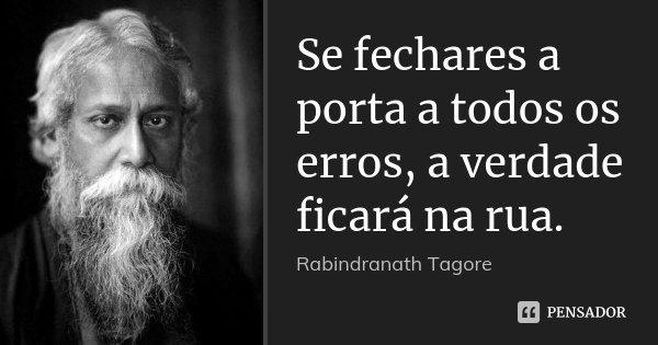 Se fechares a porta a todos os erros, a verdade ficará na rua.... Frase de Rabindranath Tagore.
