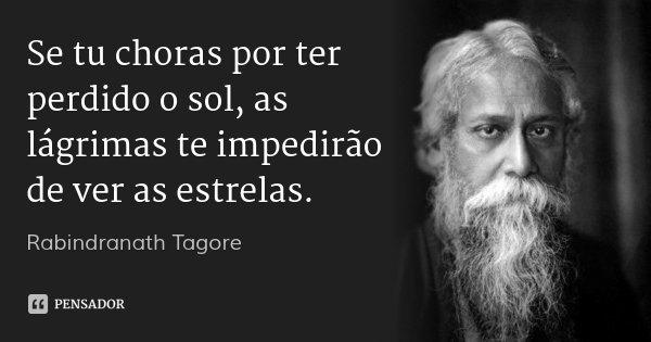 Se tu choras por ter perdido o sol, as lágrimas te impedirão de ver as estrelas.... Frase de Rabindranath Tagore.