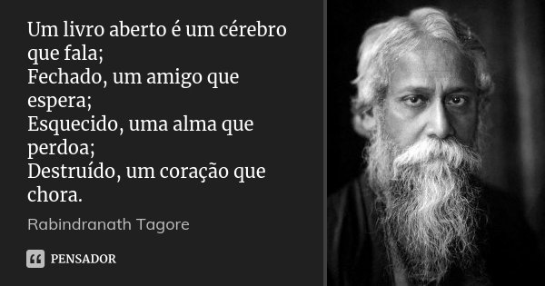 Um livro aberto é um cérebro que fala; Fechado, um amigo que espera; Esquecido, uma alma que perdoa; Destruído, um coração que chora.... Frase de Rabindranath Tagore.
