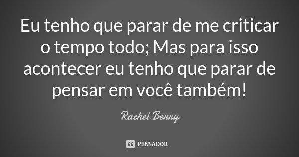 Eu tenho que parar de me criticar o tempo todo; Mas para isso acontecer eu tenho que parar de pensar em você também!... Frase de Rachel Berry.