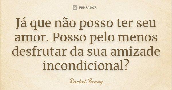 Já que não posso ter seu amor. Posso pelo menos desfrutar da sua amizade incondicional?... Frase de Rachel Berry.