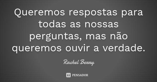 Queremos respostas para todas as nossas perguntas, mas não queremos ouvir a verdade.... Frase de Rachel Berry.