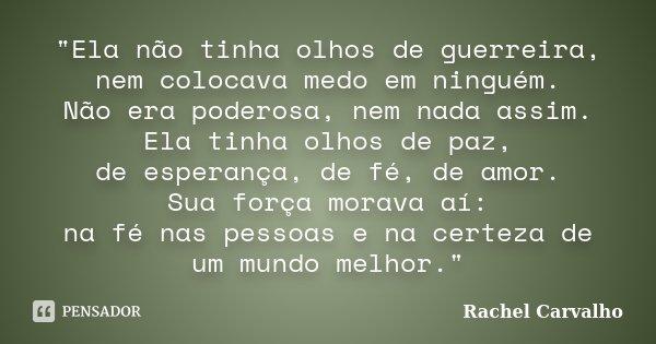 """""""Ela não tinha olhos de guerreira, nem colocava medo em ninguém. Não era poderosa, nem nada assim. Ela tinha olhos de paz, de esperança, de fé, de amor. Su... Frase de Rachel Carvalho."""